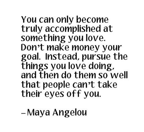 maya-angelou-quote you can only become truly accomplished something you love